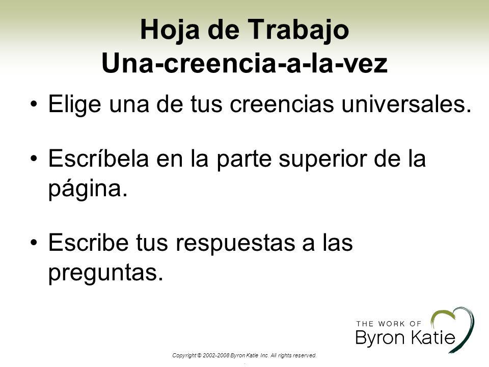 Copyright © 2002-2008 Byron Katie Inc. All rights reserved.. Hoja de Trabajo Una-creencia-a-la-vez Elige una de tus creencias universales. Escríbela e