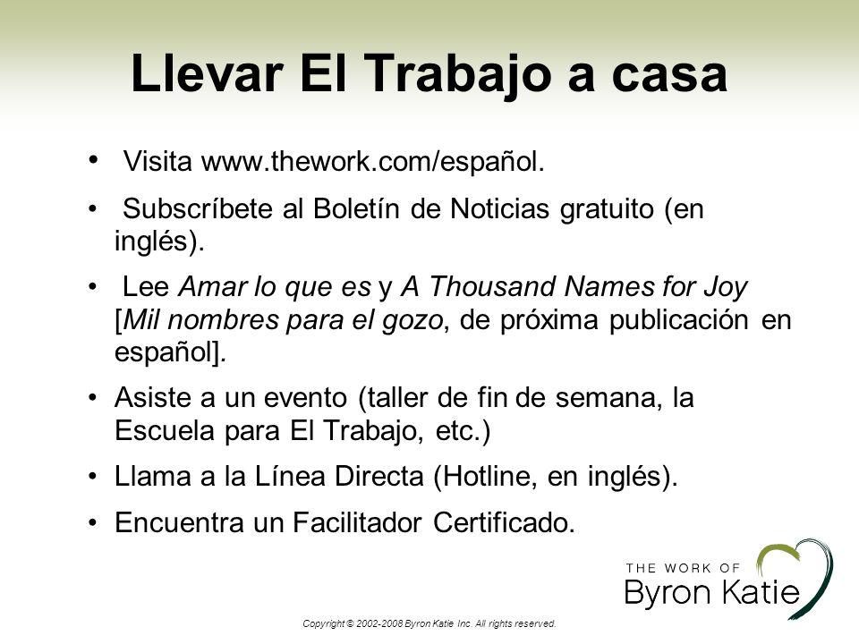 Copyright © 2002-2008 Byron Katie Inc. All rights reserved. Llevar El Trabajo a casa Visita www.thework.com/español. Subscríbete al Boletín de Noticia