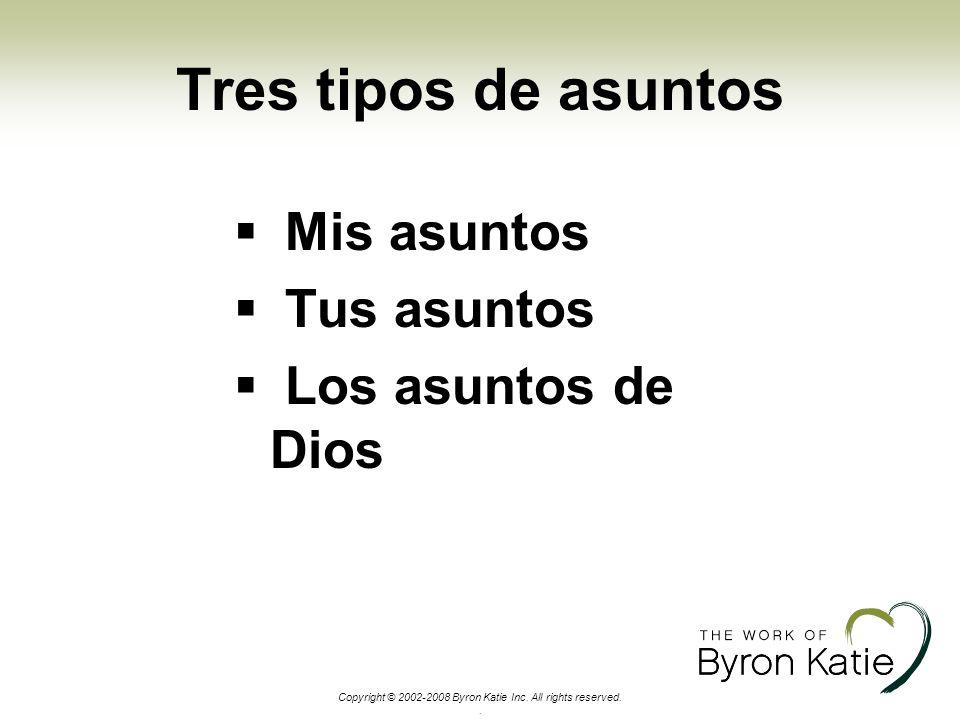 Copyright © 2002-2008 Byron Katie Inc. All rights reserved.. Tres tipos de asuntos Mis asuntos Tus asuntos Los asuntos de Dios