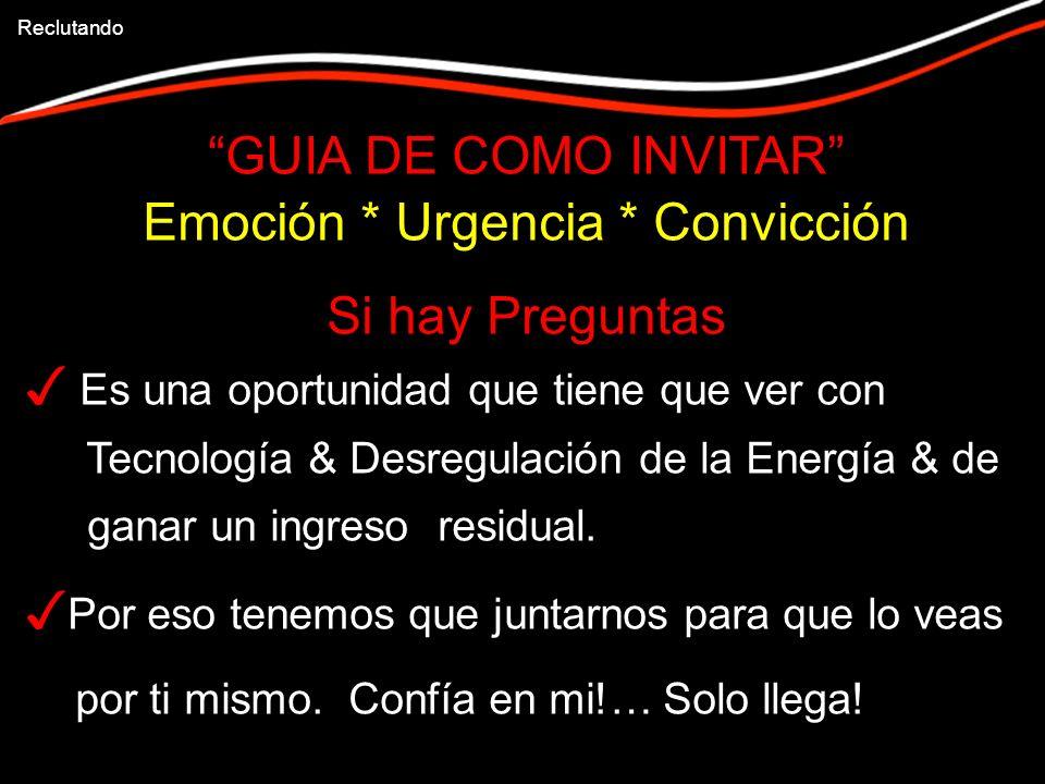 GUIA DE COMO INVITAR Emoción * Urgencia * Convicción Si hay Preguntas Es una oportunidad que tiene que ver con Tecnología & Desregulación de la Energía & de ganar un ingreso residual.