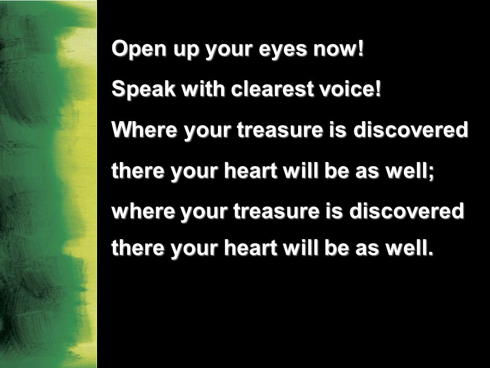 Open up your eyes now. Speak with clearest voice.