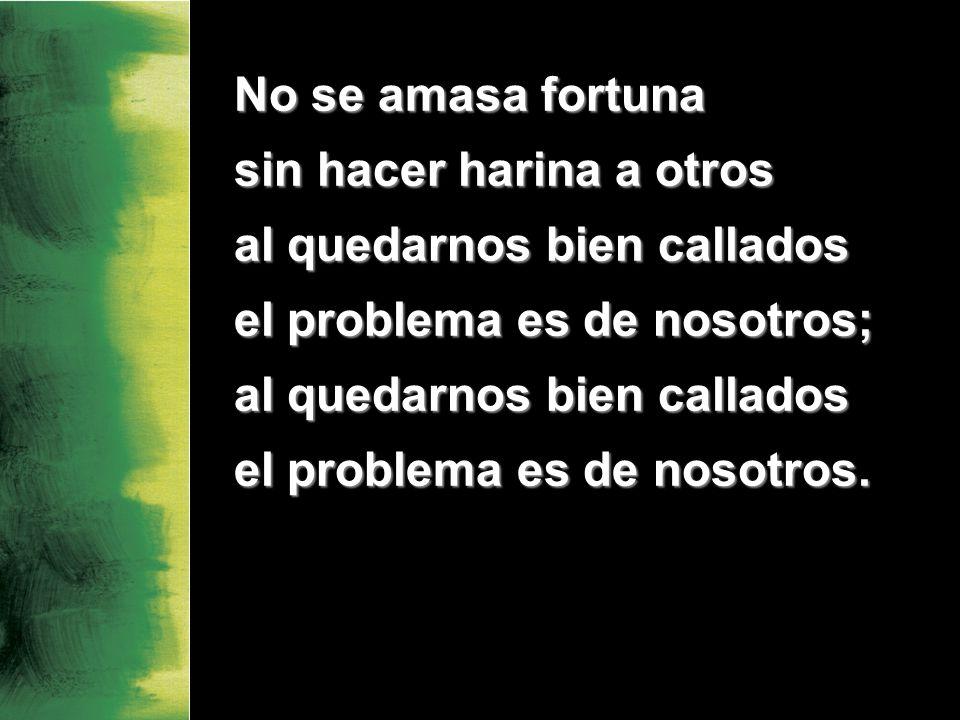 No se amasa fortuna sin hacer harina a otros al quedarnos bien callados el problema es de nosotros; al quedarnos bien callados el problema es de nosotros.