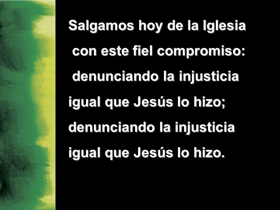 Salgamos hoy de la Iglesia con este fiel compromiso: con este fiel compromiso: denunciando la injusticia denunciando la injusticia igual que Jesús lo hizo; denunciando la injusticia igual que Jesús lo hizo.