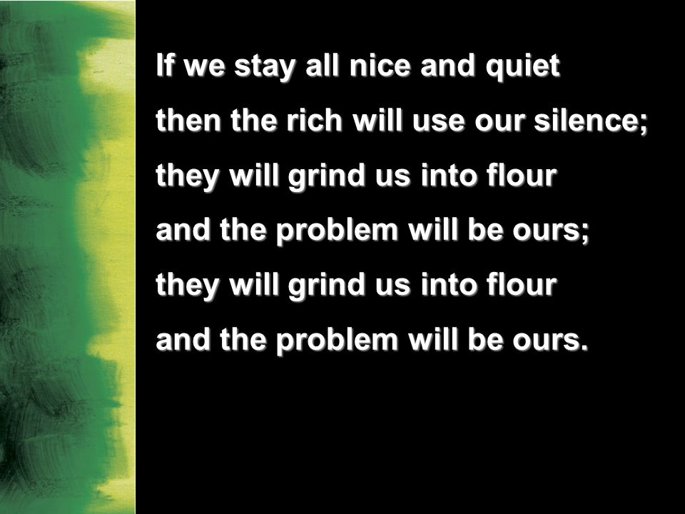 If we stay all nice and quiet then the rich will use our silence; they will grind us into flour and the problem will be ours; they will grind us into flour and the problem will be ours.