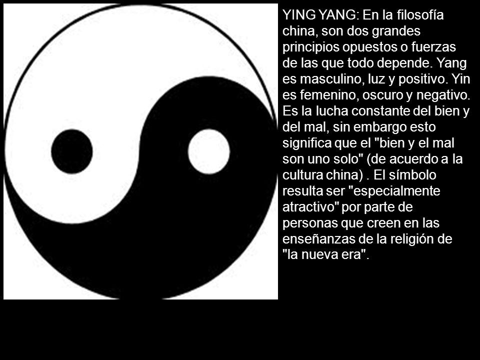 YING YANG: En la filosofía china, son dos grandes principios opuestos o fuerzas de las que todo depende. Yang es masculino, luz y positivo. Yin es fem