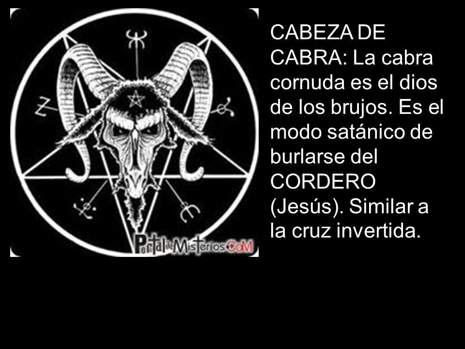 CABEZA DE CABRA: La cabra cornuda es el dios de los brujos. Es el modo satánico de burlarse del CORDERO (Jesús). Similar a la cruz invertida.