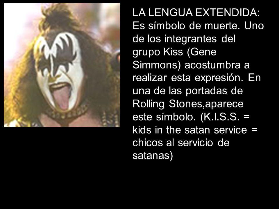 LA LENGUA EXTENDIDA: Es símbolo de muerte. Uno de los integrantes del grupo Kiss (Gene Simmons) acostumbra a realizar esta expresión. En una de las po