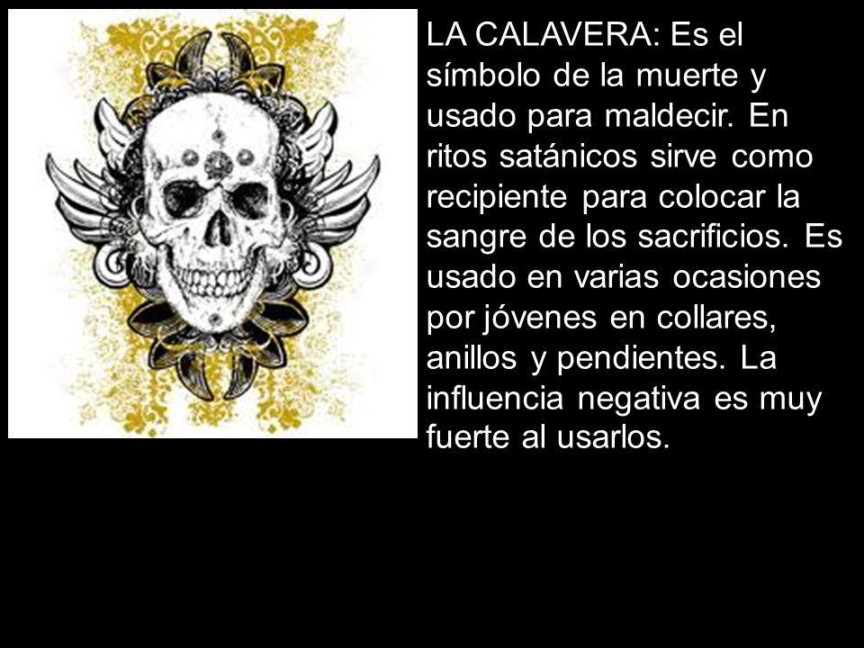 LA CALAVERA: Es el símbolo de la muerte y usado para maldecir. En ritos satánicos sirve como recipiente para colocar la sangre de los sacrificios. Es
