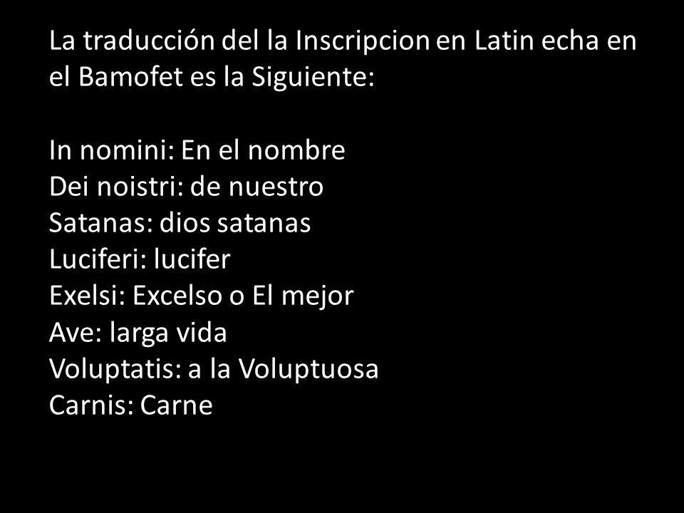 La traducción del la Inscripcion en Latin echa en el Bamofet es la Siguiente: In nomini: En el nombre Dei noistri: de nuestro Satanas: dios satanas Lu
