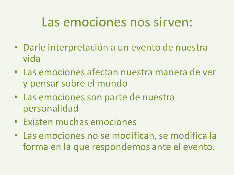 Las emociones nos sirven: Darle interpretación a un evento de nuestra vida Las emociones afectan nuestra manera de ver y pensar sobre el mundo Las emociones son parte de nuestra personalidad Existen muchas emociones Las emociones no se modifican, se modifica la forma en la que respondemos ante el evento.
