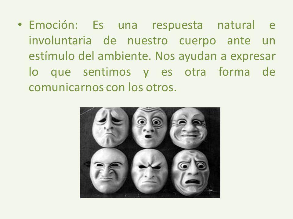 Emoción: Es una respuesta natural e involuntaria de nuestro cuerpo ante un estímulo del ambiente. Nos ayudan a expresar lo que sentimos y es otra form