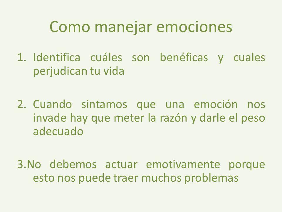 Como manejar emociones 1.Identifica cuáles son benéficas y cuales perjudican tu vida 2.Cuando sintamos que una emoción nos invade hay que meter la razón y darle el peso adecuado 3.No debemos actuar emotivamente porque esto nos puede traer muchos problemas