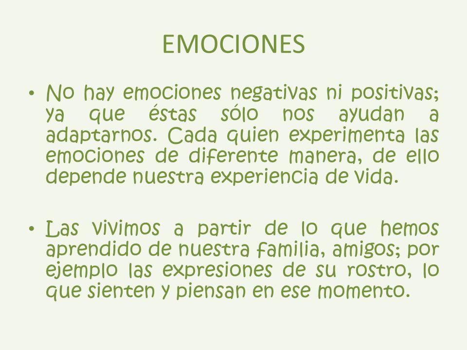 EMOCIONES No hay emociones negativas ni positivas; ya que éstas sólo nos ayudan a adaptarnos. Cada quien experimenta las emociones de diferente manera