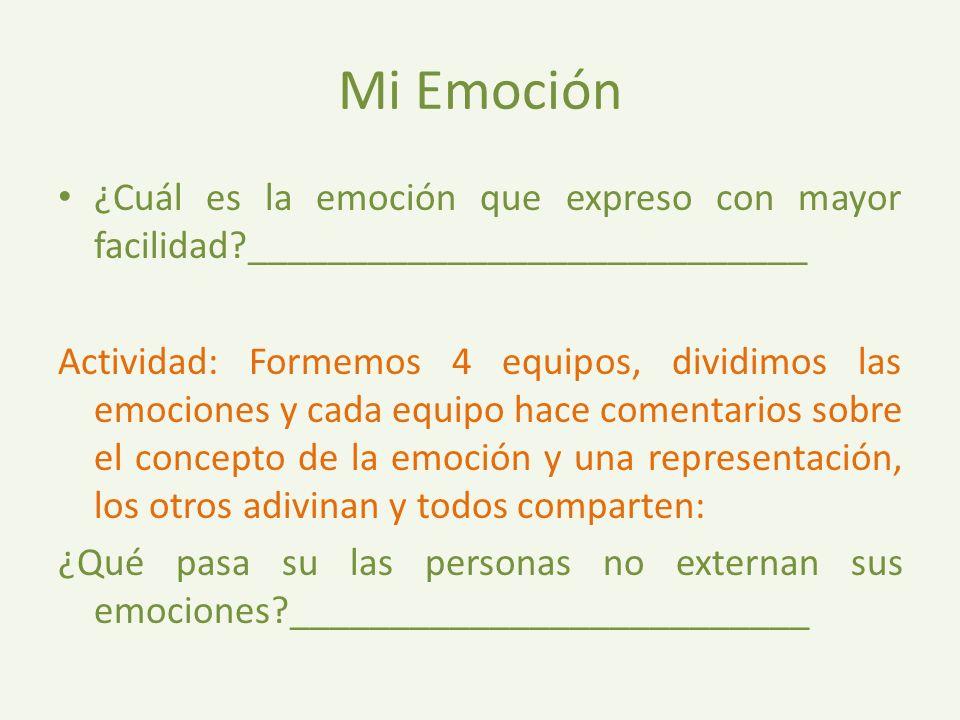 Mi Emoción ¿Cuál es la emoción que expreso con mayor facilidad?____________________________ Actividad: Formemos 4 equipos, dividimos las emociones y cada equipo hace comentarios sobre el concepto de la emoción y una representación, los otros adivinan y todos comparten: ¿Qué pasa su las personas no externan sus emociones?__________________________