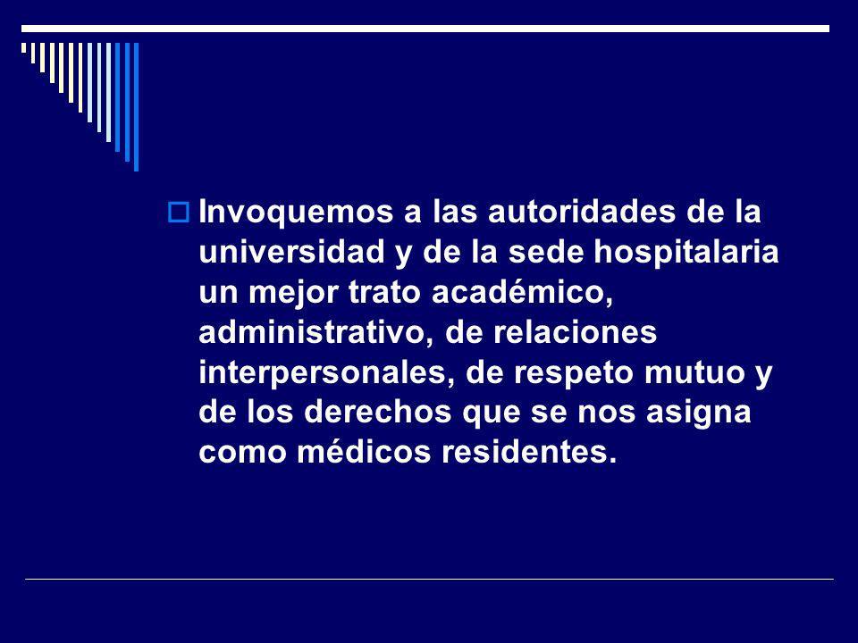 Invoquemos a las autoridades de la universidad y de la sede hospitalaria un mejor trato académico, administrativo, de relaciones interpersonales, de respeto mutuo y de los derechos que se nos asigna como médicos residentes.