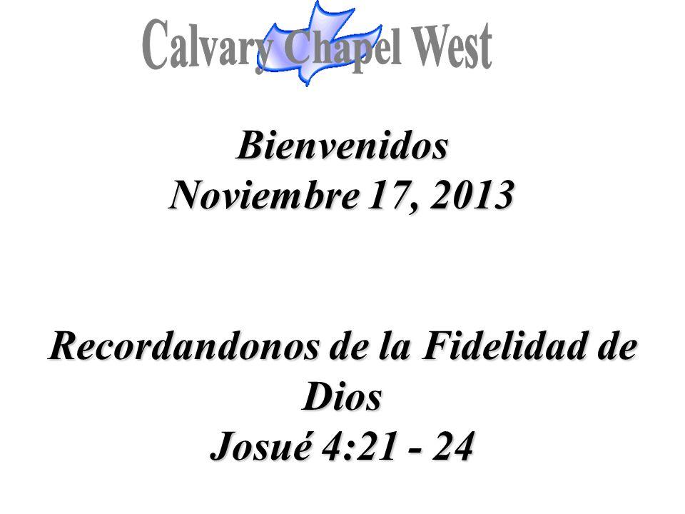 Bienvenidos Noviembre 17, 2013 Recordandonos de la Fidelidad de Dios Josué 4:21 - 24 Bienvenidos Noviembre 17, 2013 Recordandonos de la Fidelidad de D