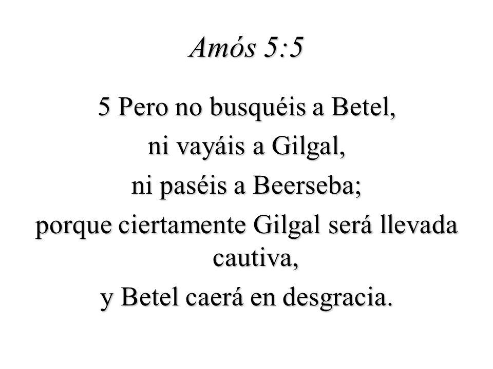 Amós 5:5 5 Pero no busquéis a Betel, ni vayáis a Gilgal, ni paséis a Beerseba; porque ciertamente Gilgal será llevada cautiva, y Betel caerá en desgra