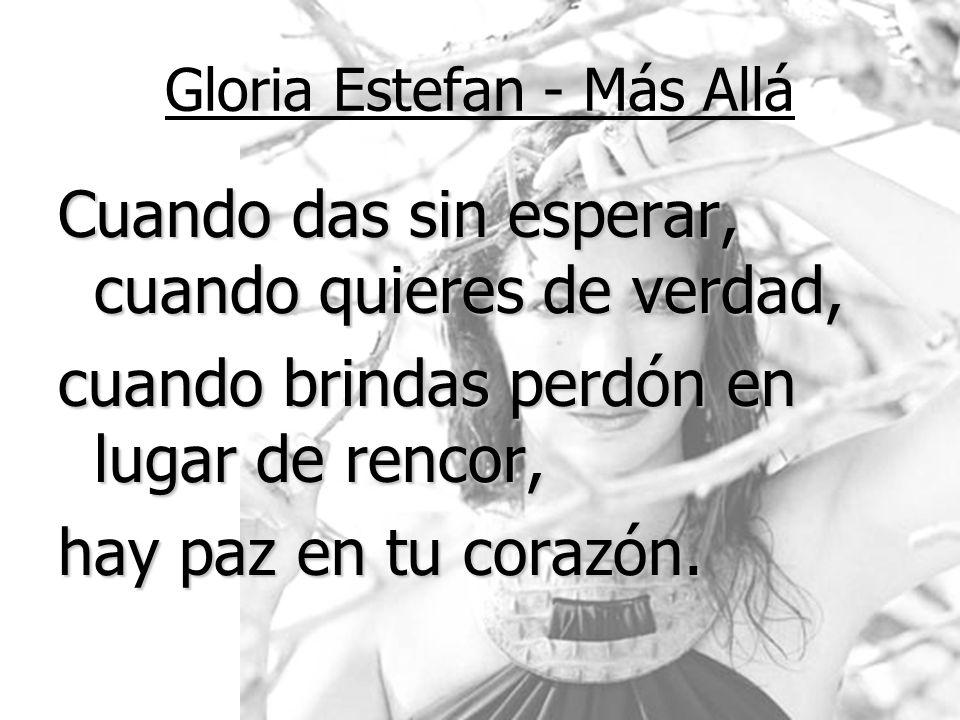 Gloria Estefan - Más Allá Cuando das sin esperar, cuando quieres de verdad, cuando brindas perdón en lugar de rencor, hay paz en tu corazón.