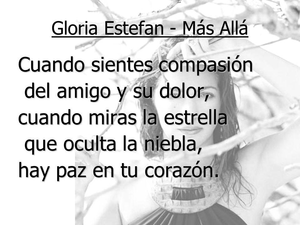 Gloria Estefan - Más Allá Cuando sientes compasión del amigo y su dolor, del amigo y su dolor, cuando miras la estrella que oculta la niebla, que ocul