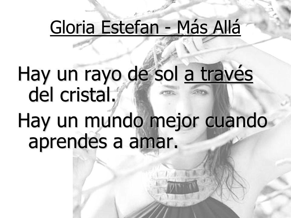 Gloria Estefan - Más Allá Hay un rayo de sol a través del cristal. Hay un mundo mejor cuando aprendes a amar.