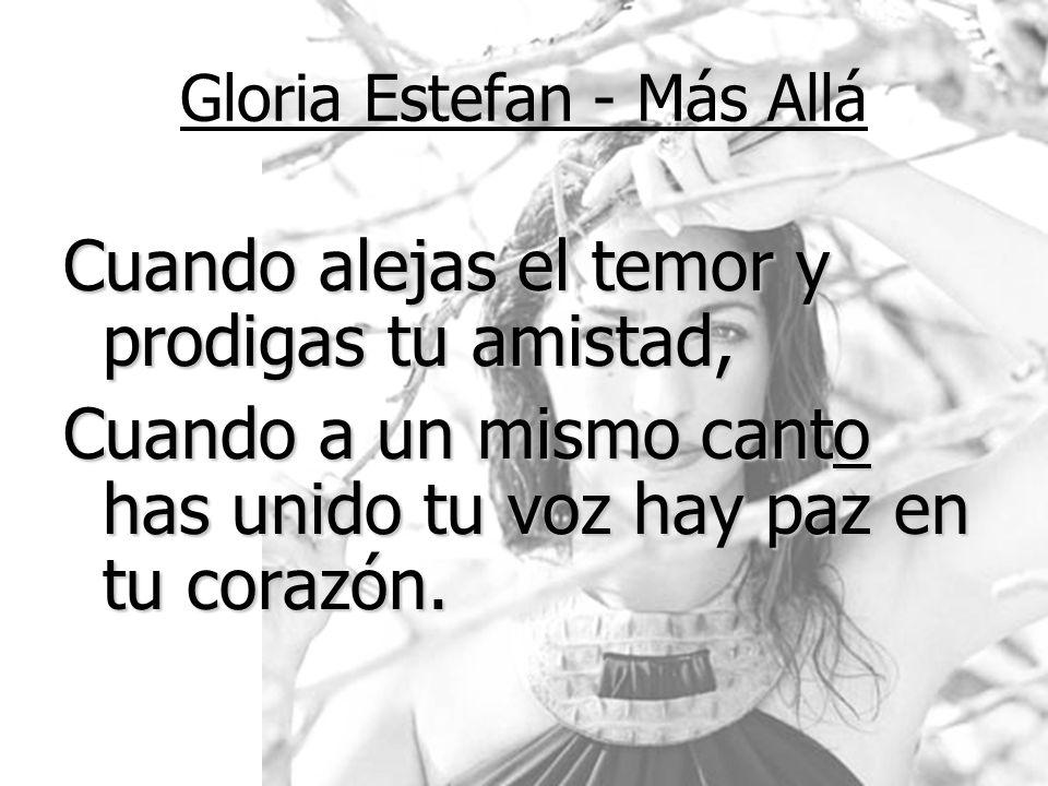 Gloria Estefan - Más Allá Cuando alejas el temor y prodigas tu amistad, Cuando a un mismo canto has unido tu voz hay paz en tu corazón.
