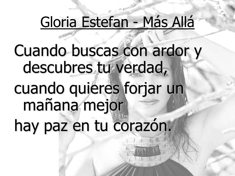 Gloria Estefan - Más Allá Cuando buscas con ardor y descubres tu verdad, cuando quieres forjar un mañana mejor hay paz en tu corazón.