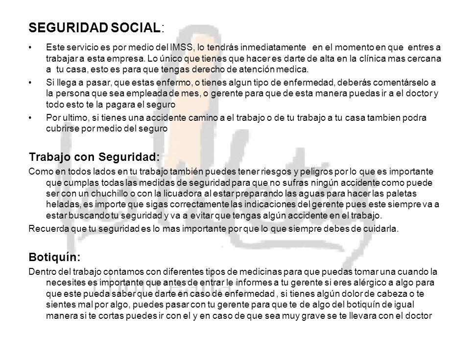 SEGURIDAD SOCIAL: Este servicio es por medio del IMSS, lo tendrás inmediatamente en el momento en que entres a trabajar a esta empresa.