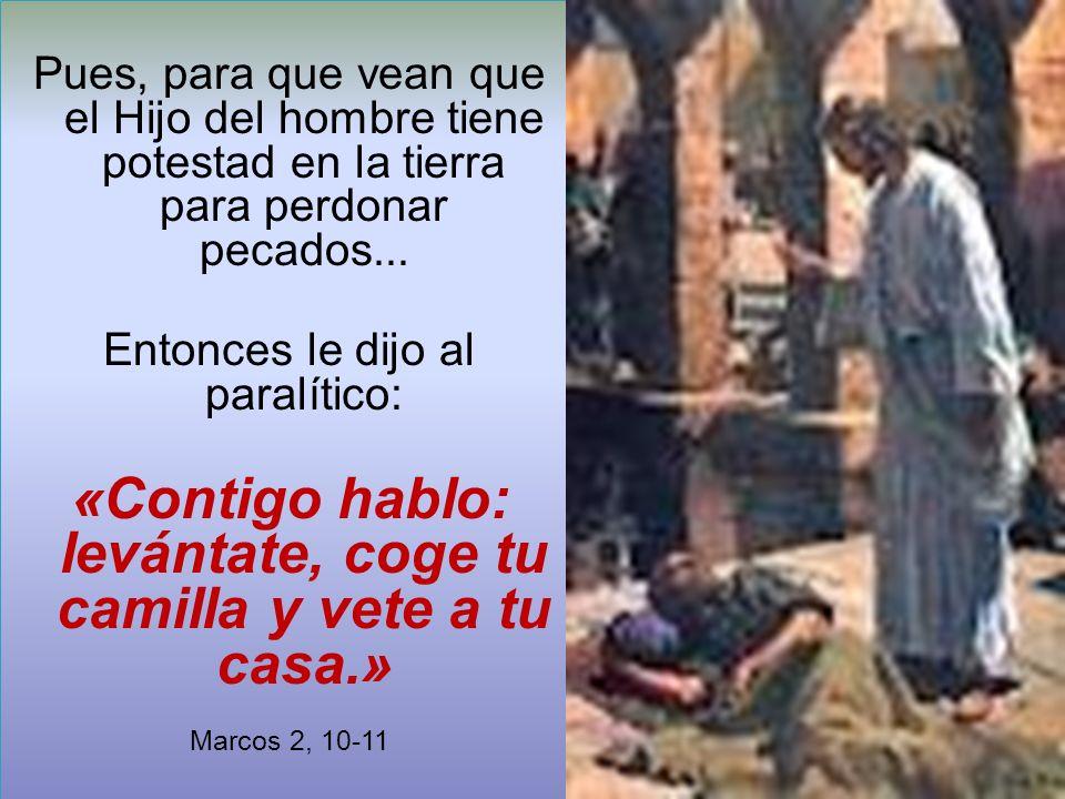 Pues, para que vean que el Hijo del hombre tiene potestad en la tierra para perdonar pecados... Entonces le dijo al paralítico: «Contigo hablo: levánt