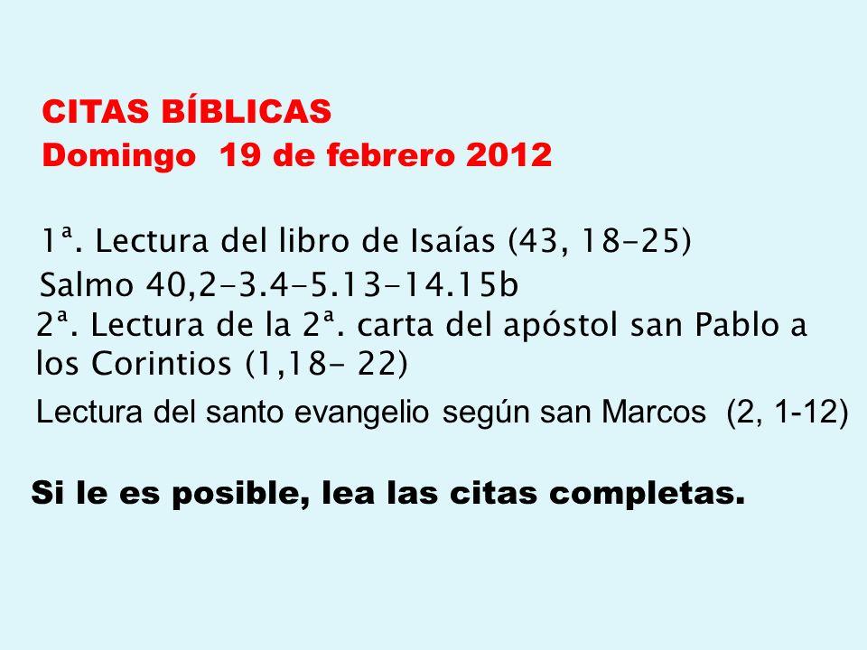 CITAS BÍBLICAS Domingo 19 de febrero 2012 1ª. Lectura del libro de Isaías (43, 18-25) Salmo 40,2-3.4-5.13-14.15b 2ª. Lectura de la 2ª. carta del apóst
