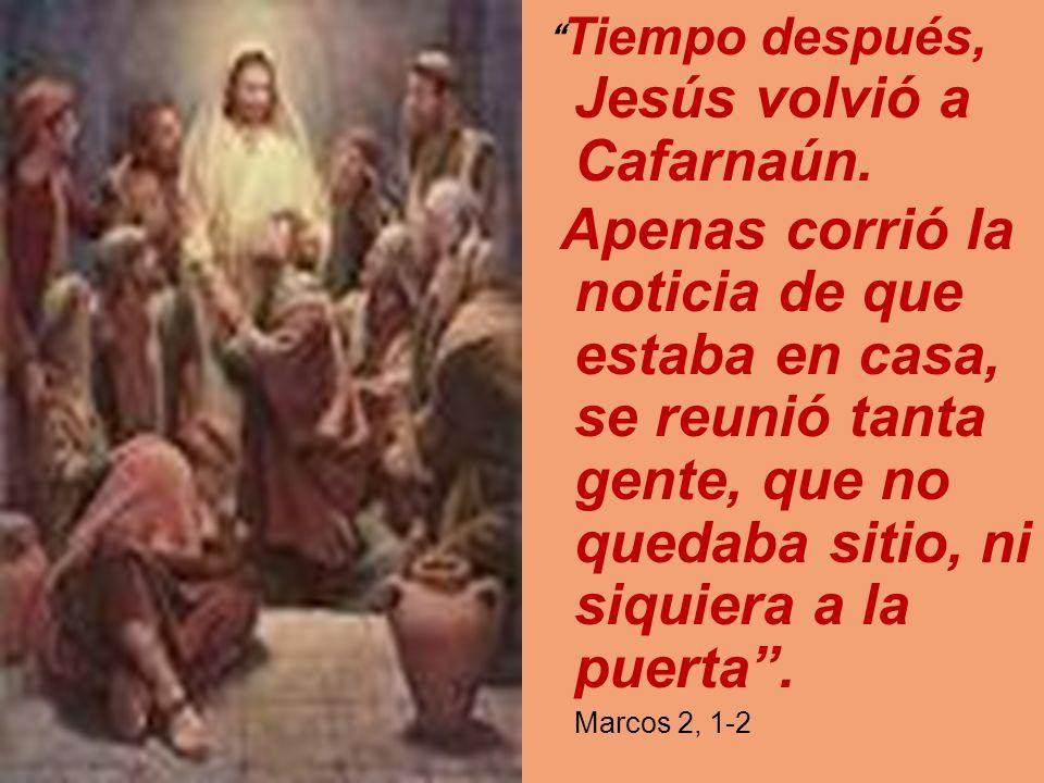 Tiempo después, Jesús volvió a Cafarnaún. Apenas corrió la noticia de que estaba en casa, se reunió tanta gente, que no quedaba sitio, ni siquiera a l