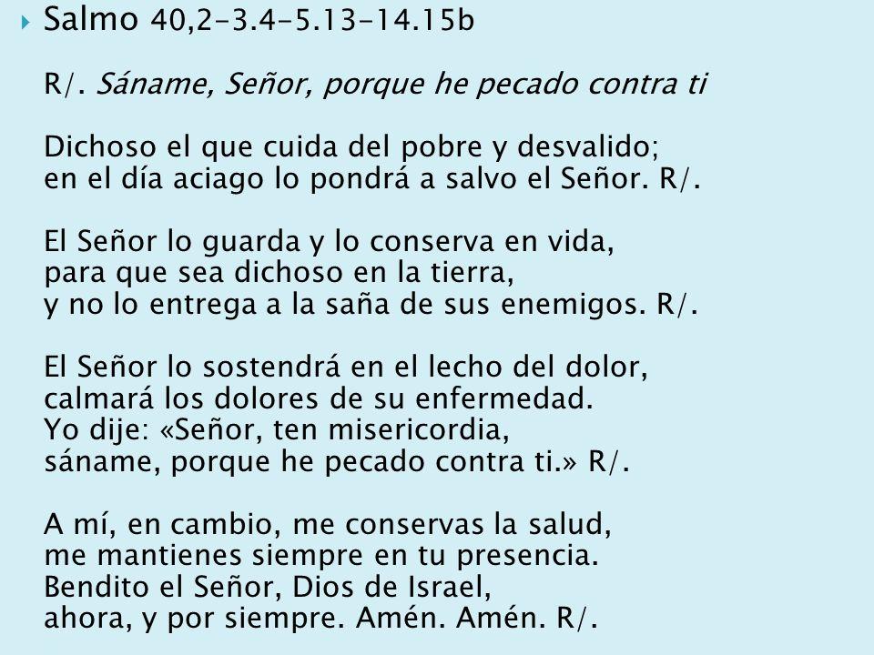 Salmo 40,2-3.4-5.13-14.15b R/. Sáname, Señor, porque he pecado contra ti Dichoso el que cuida del pobre y desvalido; en el día aciago lo pondrá a salv