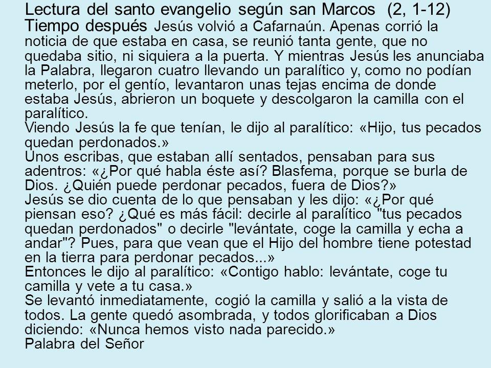 Lectura del santo evangelio según san Marcos (2, 1-12) Tiempo después Jesús volvió a Cafarnaún. Apenas corrió la noticia de que estaba en casa, se reu