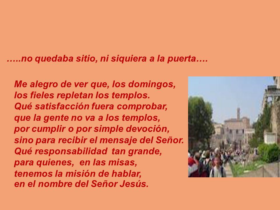 …..no quedaba sitio, ni siquiera a la puerta…. Me alegro de ver que, los domingos, los fieles repletan los templos. Qué satisfacción fuera comprobar,