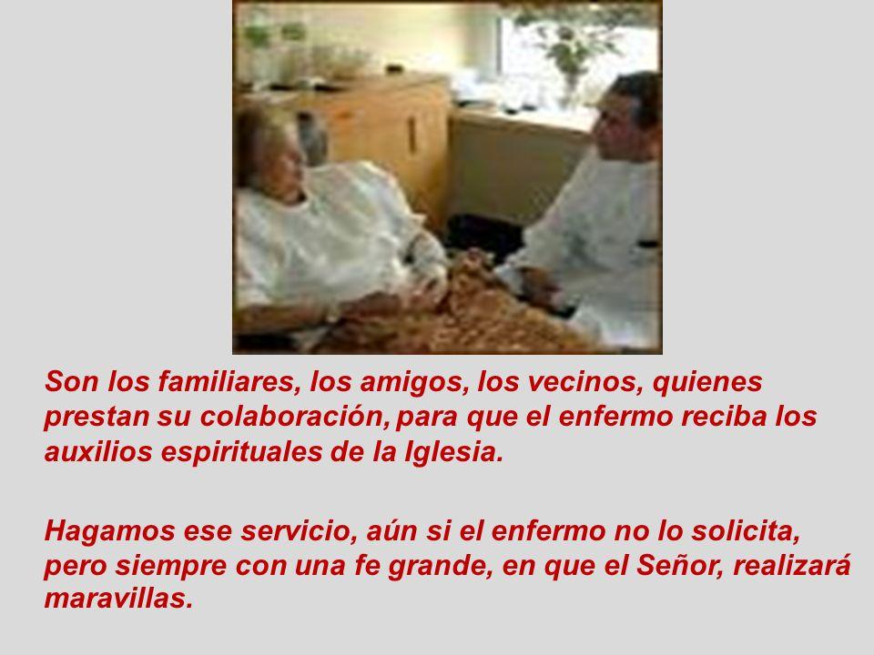 Son los familiares, los amigos, los vecinos, quienes prestan su colaboración, para que el enfermo reciba los auxilios espirituales de la Iglesia. Haga