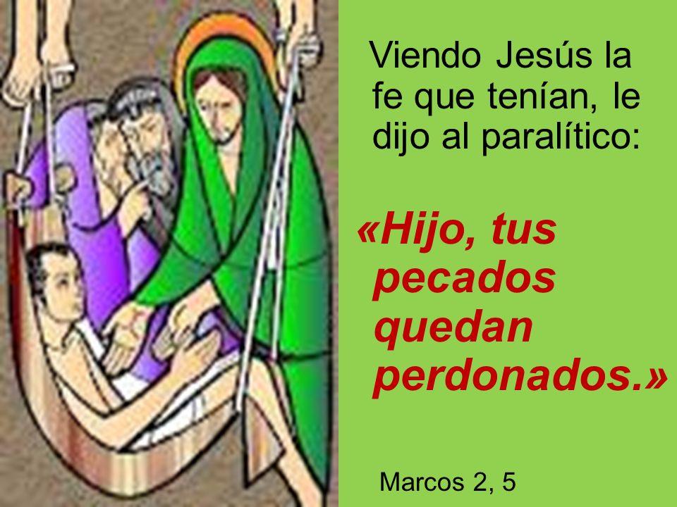 Viendo Jesús la fe que tenían, le dijo al paralítico: «Hijo, tus pecados quedan perdonados.» Marcos 2, 5
