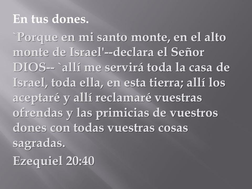 En tus dones. `Porque en mi santo monte, en el alto monte de Israel'--declara el Señor DIOS-- `allí me servirá toda la casa de Israel, toda ella, en e