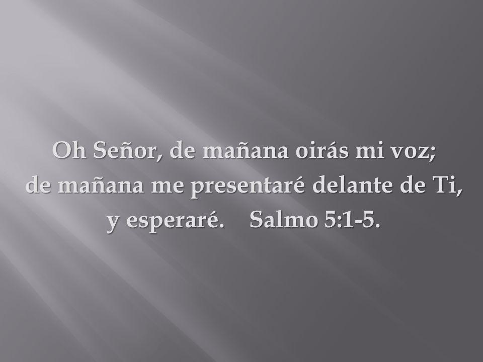 Oh Señor, de mañana oirás mi voz; de mañana me presentaré delante de Ti, y esperaré. Salmo 5:1-5.