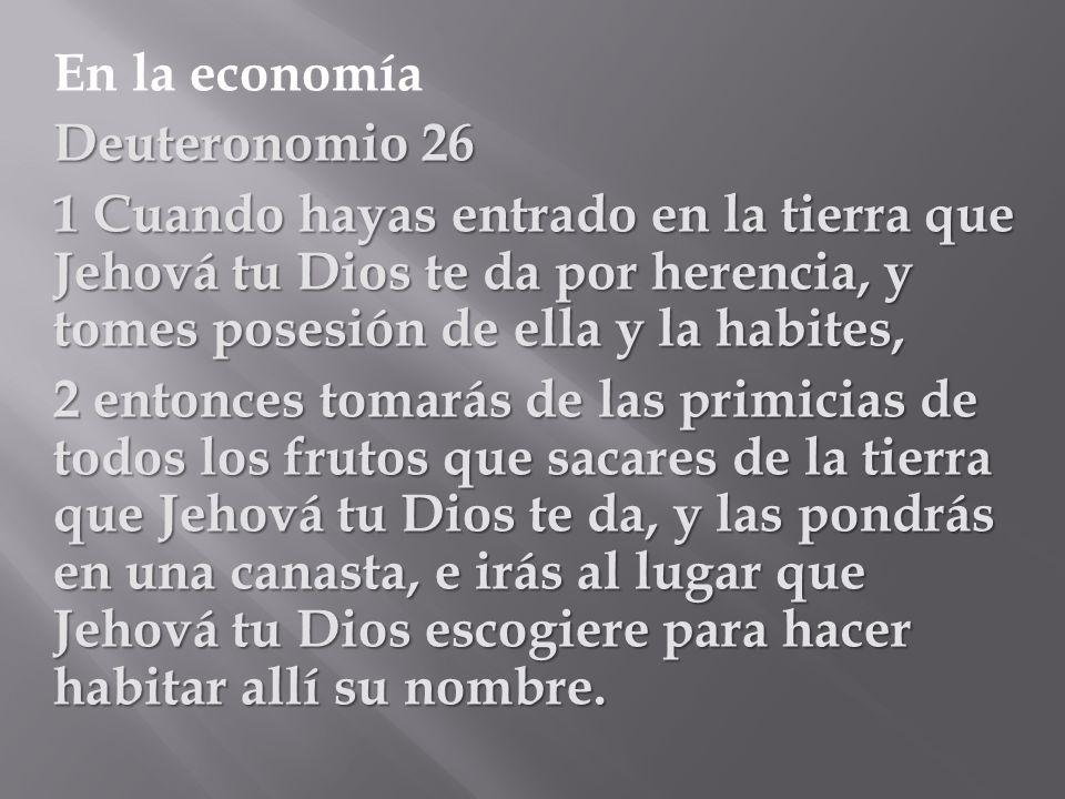 En la economía Deuteronomio 26 1 Cuando hayas entrado en la tierra que Jehová tu Dios te da por herencia, y tomes posesión de ella y la habites, 2 ent