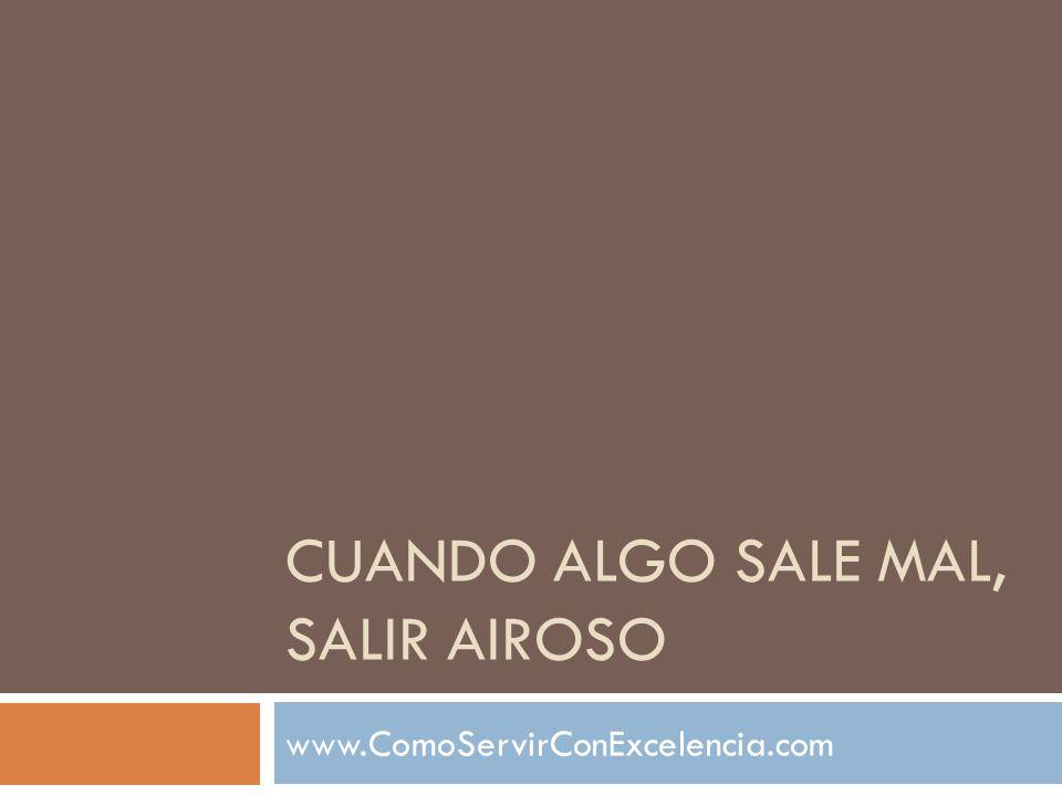 CUANDO ALGO SALE MAL, SALIR AIROSO www.ComoServirConExcelencia.com