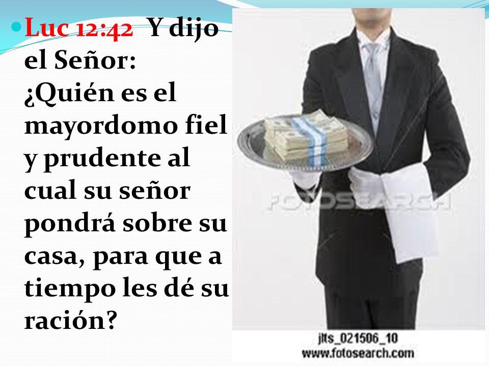 Luc 12:42 Y dijo el Señor: ¿Quién es el mayordomo fiel y prudente al cual su señor pondrá sobre su casa, para que a tiempo les dé su ración?