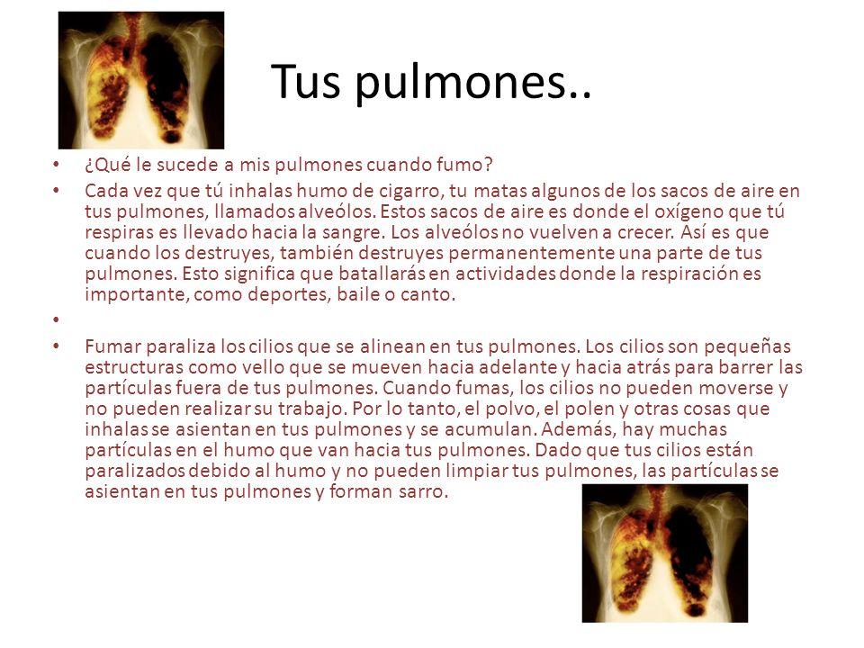 Tus pulmones.. ¿Qué le sucede a mis pulmones cuando fumo? Cada vez que tú inhalas humo de cigarro, tu matas algunos de los sacos de aire en tus pulmon