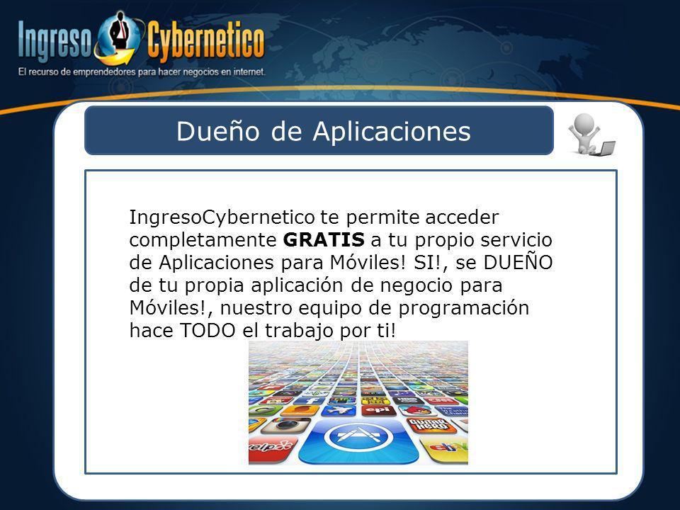Dueño de Aplicaciones IngresoCybernetico te permite acceder completamente GRATIS a tu propio servicio de Aplicaciones para Móviles! SI!, se DUEÑO de t