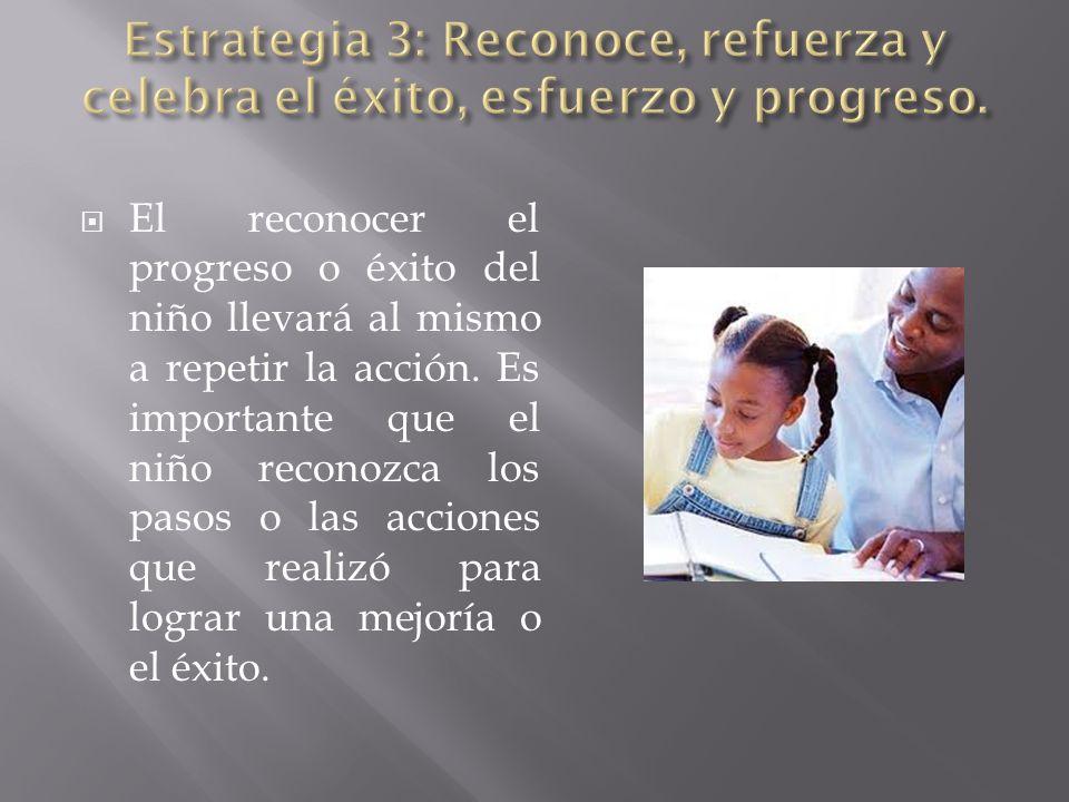 El reconocer el progreso o éxito del niño llevará al mismo a repetir la acción. Es importante que el niño reconozca los pasos o las acciones que reali