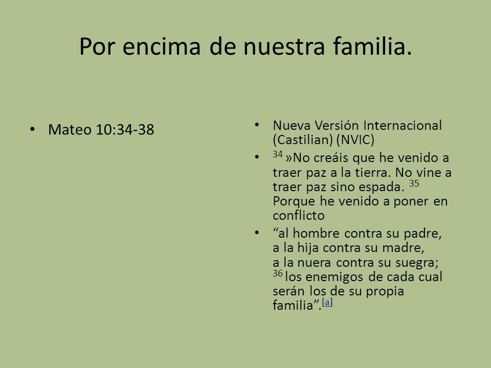 Por encima de nuestra familia. Mateo 10:34-38 Nueva Versión Internacional (Castilian) (NVIC) 34 »No creáis que he venido a traer paz a la tierra. No v