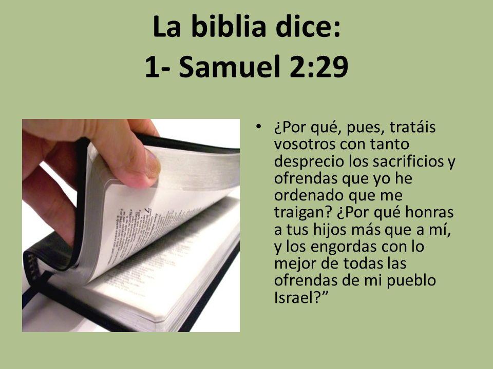 La biblia dice: 1- Samuel 2:29 ¿Por qué, pues, tratáis vosotros con tanto desprecio los sacrificios y ofrendas que yo he ordenado que me traigan? ¿Por