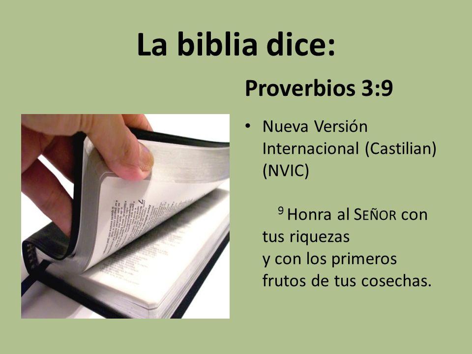 La biblia dice: Proverbios 3:9 Nueva Versión Internacional (Castilian) (NVIC) 9 Honra al S EÑOR con tus riquezas y con los primeros frutos de tus cose