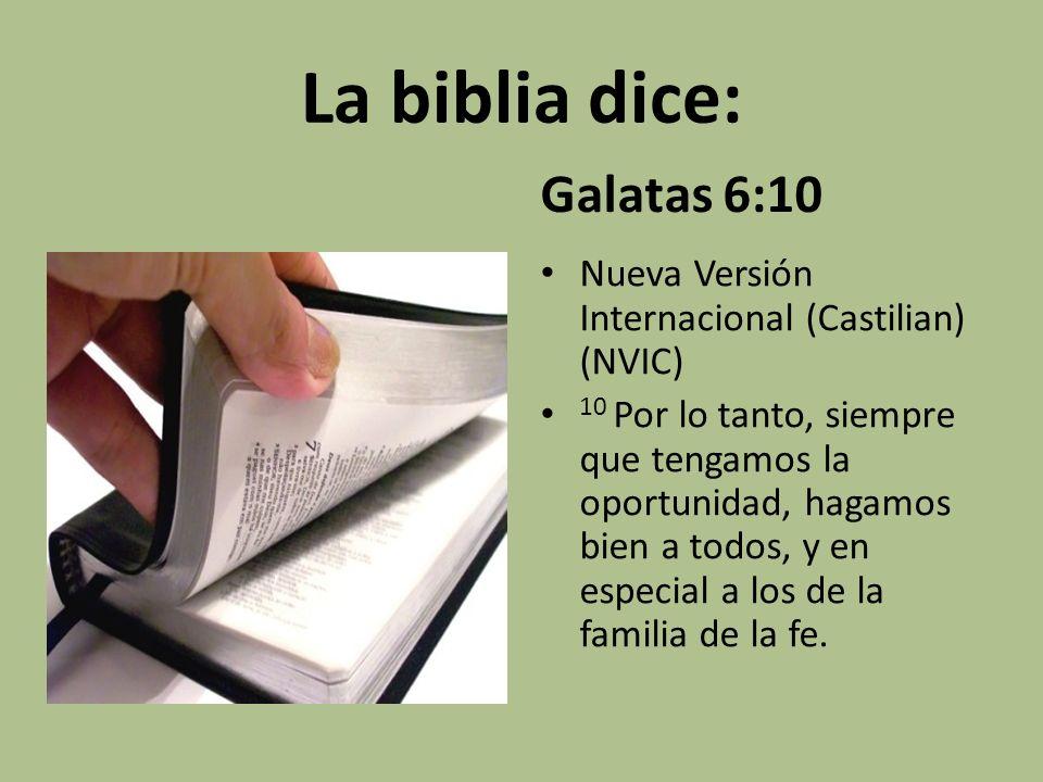 La biblia dice: Galatas 6:10 Nueva Versión Internacional (Castilian) (NVIC) 10 Por lo tanto, siempre que tengamos la oportunidad, hagamos bien a todos