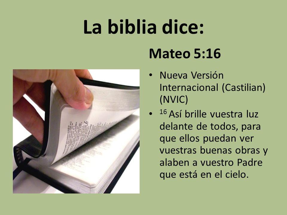 La biblia dice: Mateo 5:16 Nueva Versión Internacional (Castilian) (NVIC) 16 Así brille vuestra luz delante de todos, para que ellos puedan ver vuestr