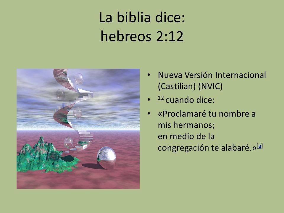 La biblia dice: hebreos 2:12 Nueva Versión Internacional (Castilian) (NVIC) 12 cuando dice: «Proclamaré tu nombre a mis hermanos; en medio de la congr