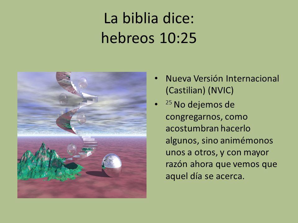 La biblia dice: hebreos 10:25 Nueva Versión Internacional (Castilian) (NVIC) 25 No dejemos de congregarnos, como acostumbran hacerlo algunos, sino ani